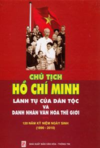 Chủ tịch hồ chí minh lãnh tụ của dân tộc và danh nhân văn hóa thế giới - 120 năm kỷ niệm ngày sinh (1890 - 2010)